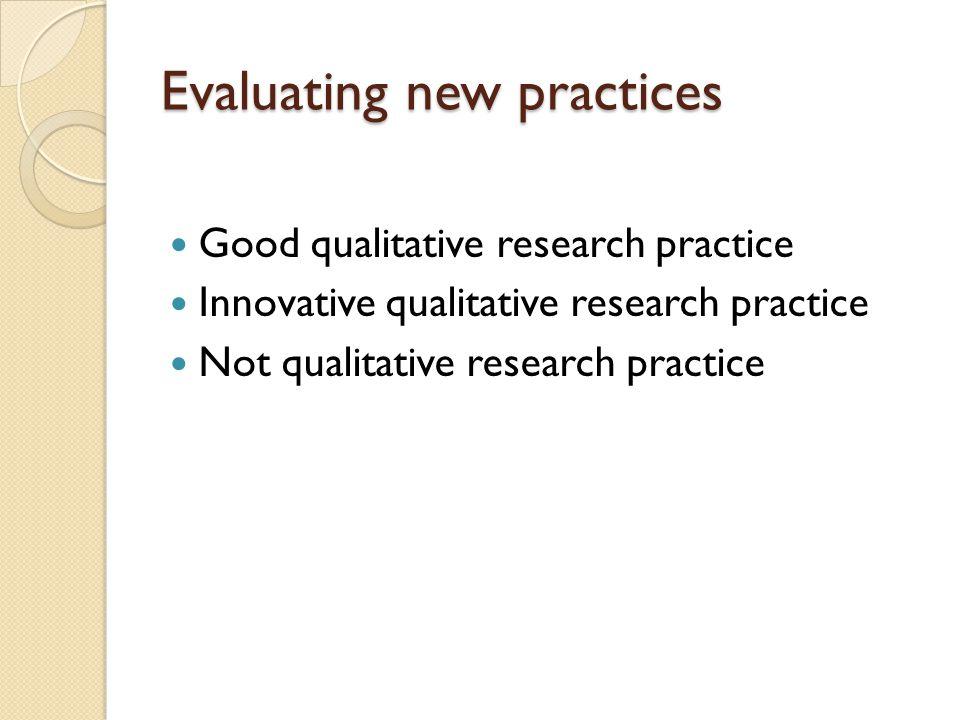Evaluating new practices Good qualitative research practice Innovative qualitative research practice Not qualitative research practice