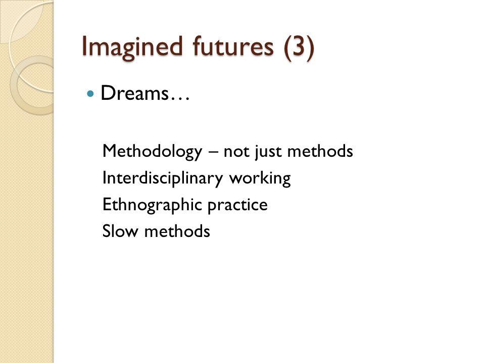Imagined futures (3) Dreams… Methodology – not just methods Interdisciplinary working Ethnographic practice Slow methods