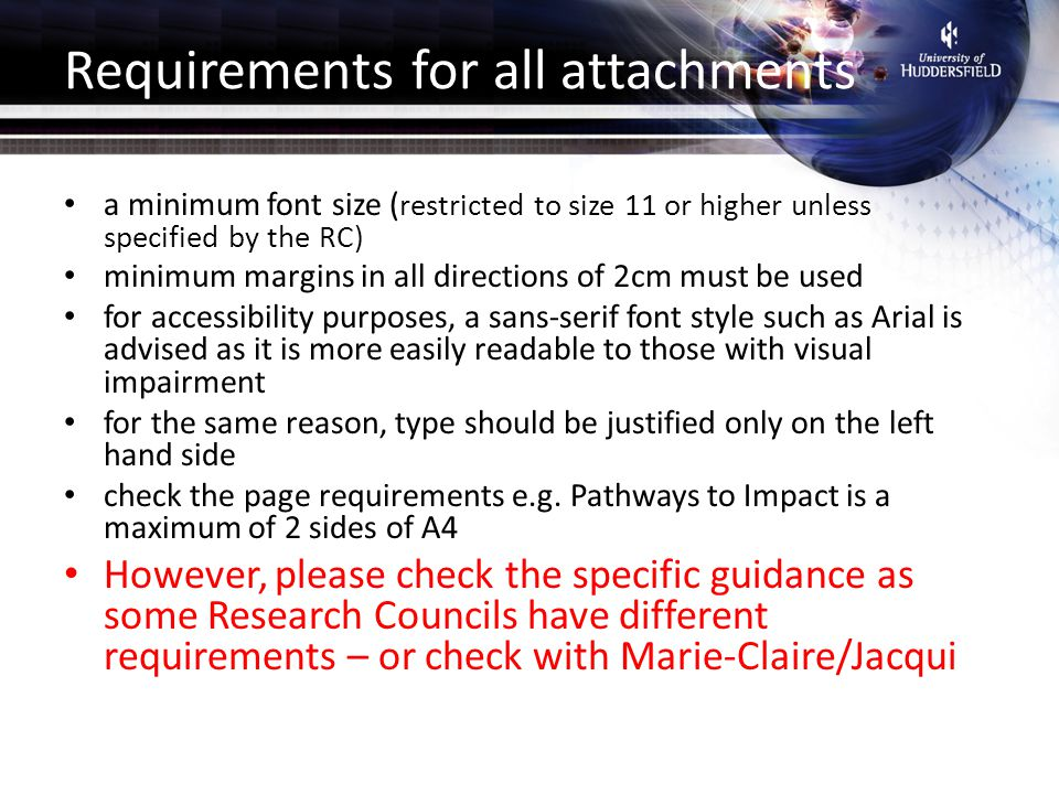 Requirements for all attachments a minimum font size ( restricted to size 11 or higher unless specified by the RC) minimum margins in all directions of 2cm must be used for accessibility purposes, a sans-serif font style such as Arial is advised as it is more easily readable to those with visual impairment for the same reason, type should be justified only on the left hand side check the page requirements e.g.