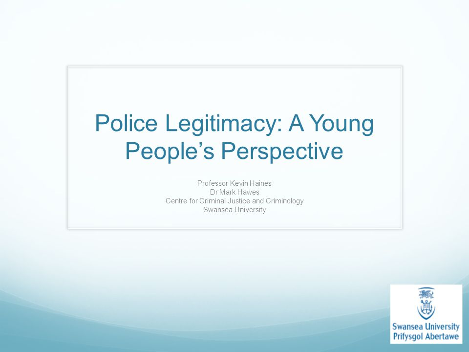 Police Legitimacy: A Young People's Perspective Professor Kevin Haines Dr Mark Hawes Centre for Criminal Justice and Criminology Swansea University