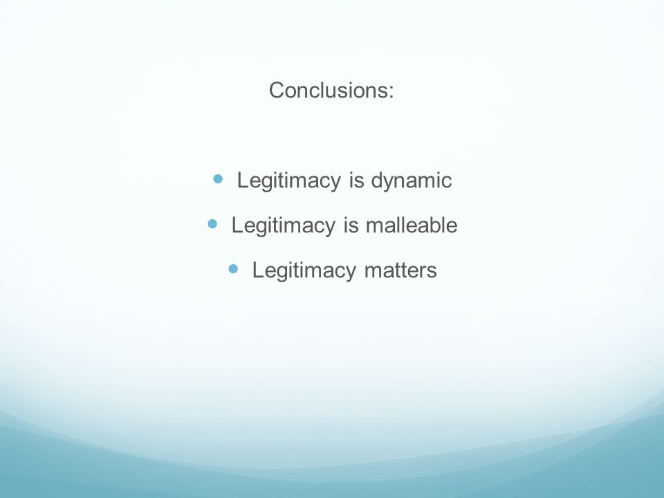 Conclusions: Legitimacy is dynamic Legitimacy is malleable Legitimacy matters