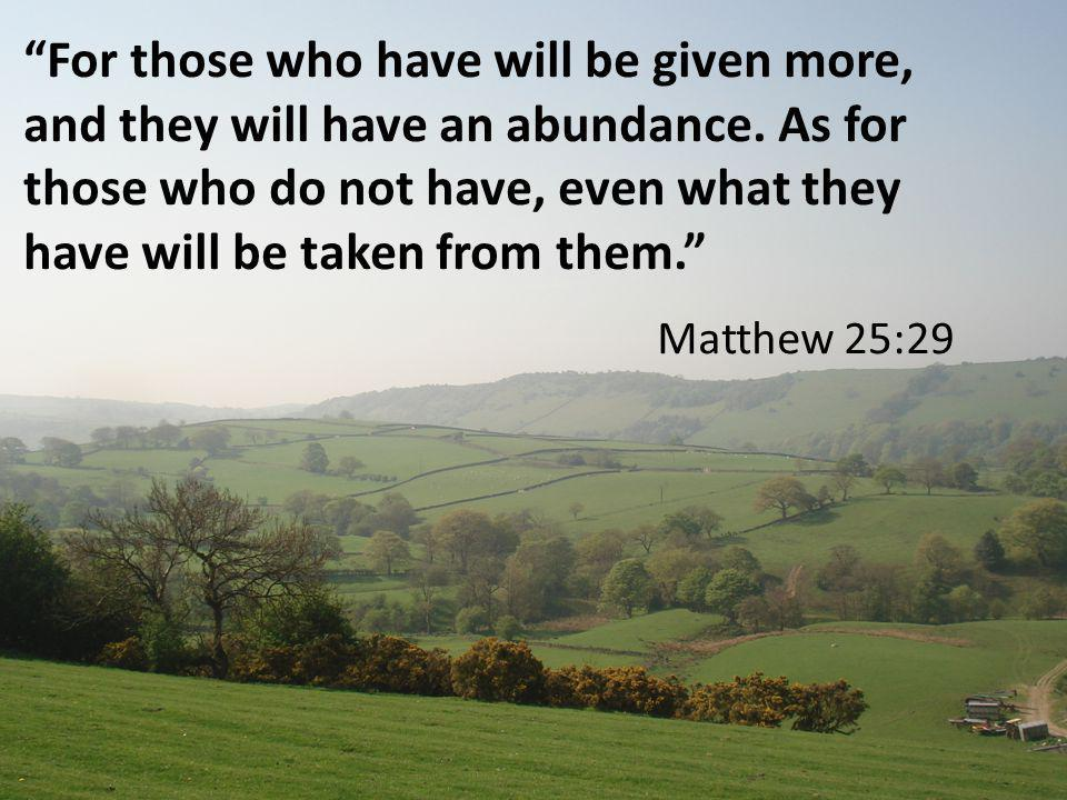 For those who have will be given more, and they will have an abundance.