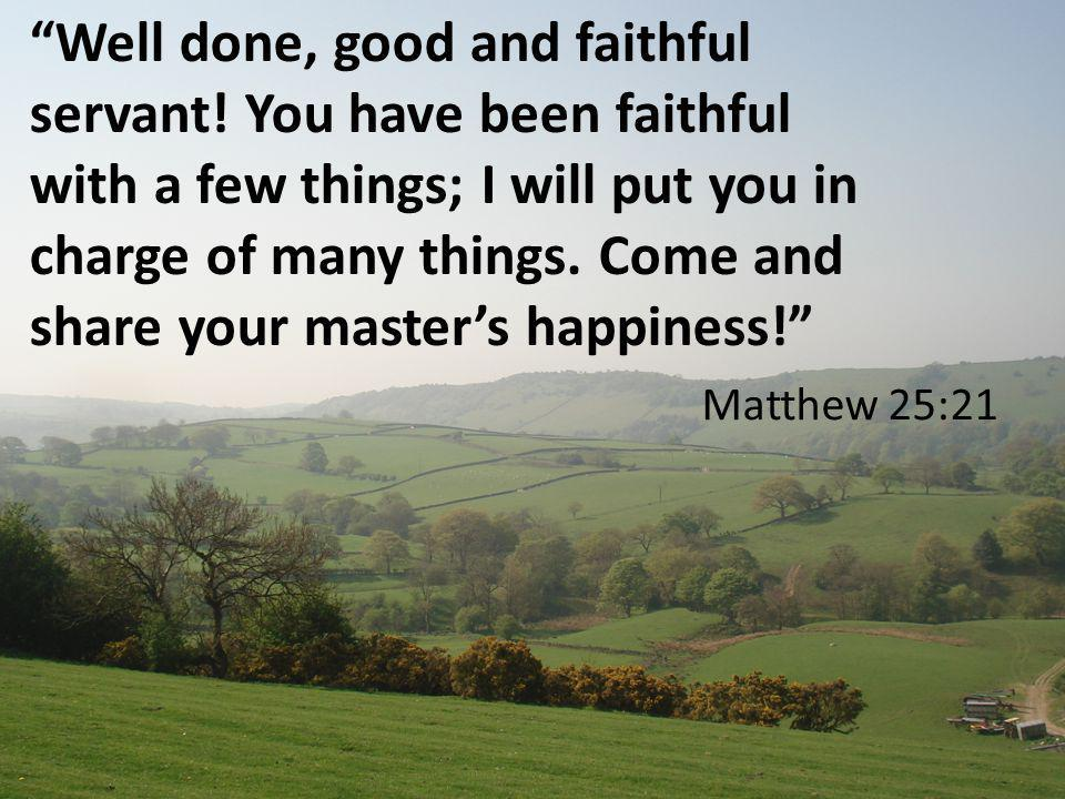 Matthew 25:21 Well done, good and faithful servant.