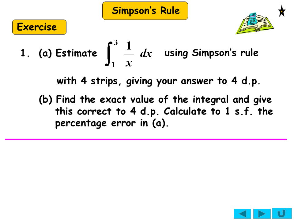 Simpson's Rule Exercise using Simpson's rule with 4 strips, giving your answer to 4 d.p. 1. (a) Estimate (b) Find the exact value of the integral and