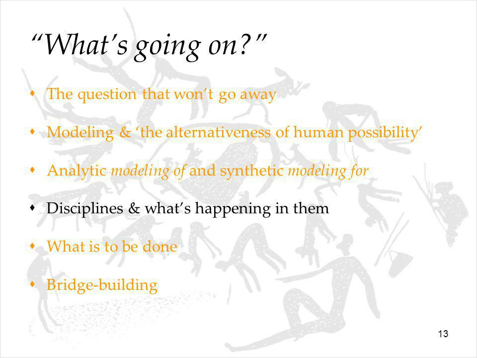 13 What's going on  The question that won't go away  Modeling & 'the alternativeness of human possibility'  Analytic modeling of and synthetic modeling for  Disciplines & what's happening in them  What is to be done  Bridge-building