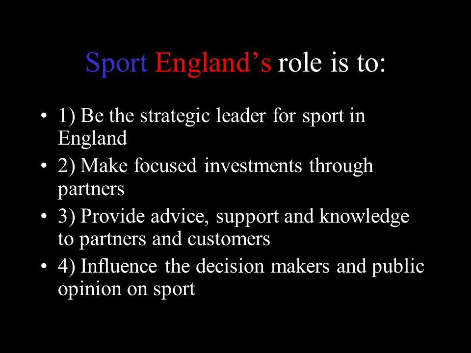 Sport England's role is to: 1) Be the strategic leader for sport in England 2) Make focused investments through partners 3) Provide advice, support and knowledge to partners and customers 4) Influence the decision makers and public opinion on sport