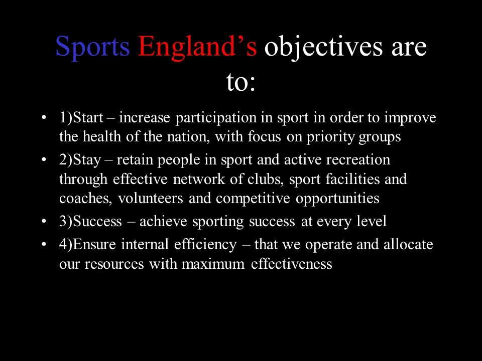 Sports England's objectives are to: 1)Start – increase participation in sport in order to improve the health of the nation, with focus on priority groups 2)Stay – retain people in sport and active recreation through effective network of clubs, sport facilities and coaches, volunteers and competitive opportunities 3)Success – achieve sporting success at every level 4)Ensure internal efficiency – that we operate and allocate our resources with maximum effectiveness