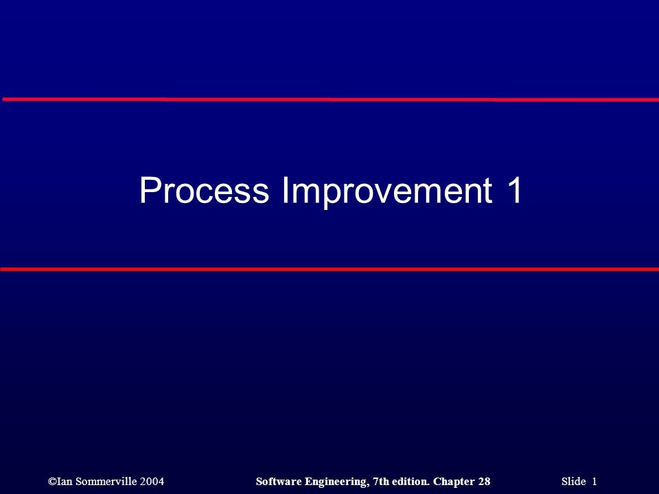 ©Ian Sommerville 2004Software Engineering, 7th edition. Chapter 28 Slide 1 Process Improvement 1