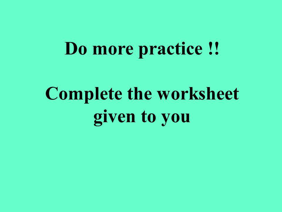 Do more practice !! Complete the worksheet given to you
