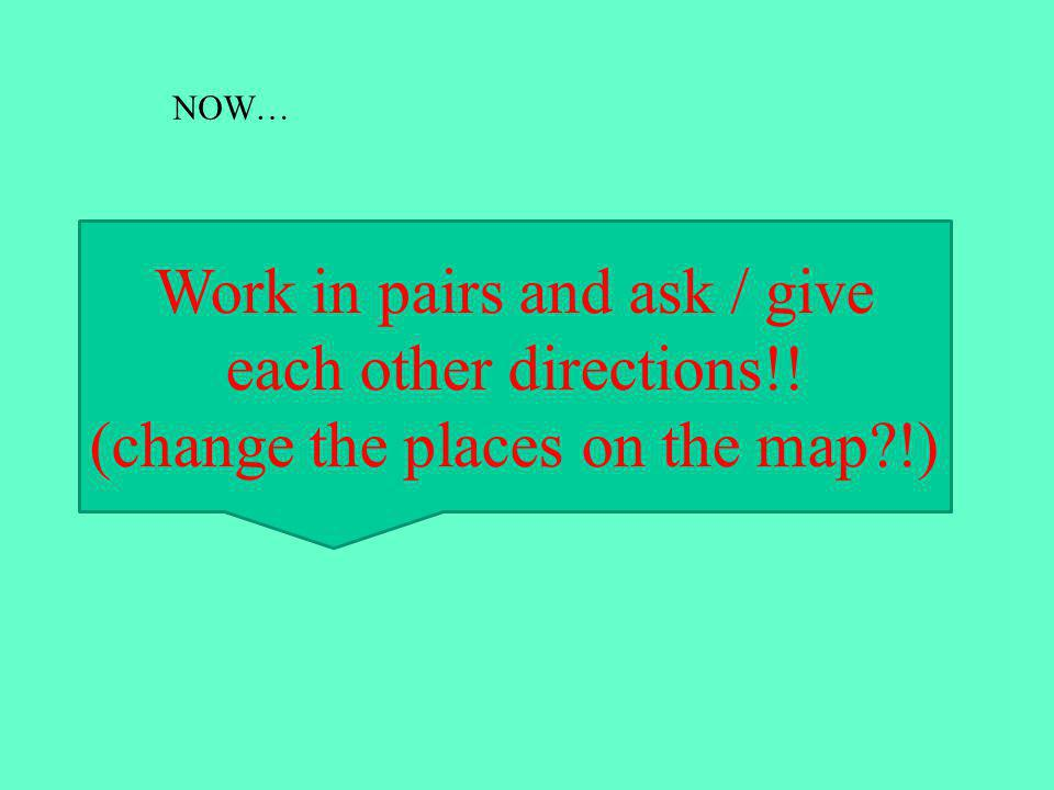 Work in pairs and ask / give each other directions!! (change the places on the map !) NOW…