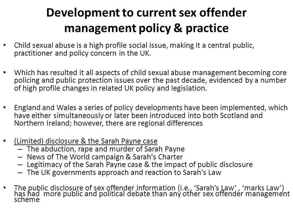 'policing' of sex offenders in the community & the impact of austerity in the UK Cuts in criminal justice funding has an impact on the policing, regulation and control of offenders brought about by the recent austerity cuts in the UK Big Society we will tackle these root causes of poverty and criminality… In the Big Society … criminals will live in fear of the people – because there is nowhere for them to hide. (May, 2010) Policing in the big society (27 th June 2011: Guardian; Herbert, 2011) – Reduce paid officers and increase volunteers – Remove targets and increase reinforce police discretion – CJS has to be more public and victim focused – Getting the public involved in policing Therefore social repair though community engagement, opening up the justice process, restorative justice (Herbert, 2011) – (policing should) focus on what works rather than having a preconception of what works - to be evidence led, and to encourage partnerships across public services, partnerships with the private and third sector.