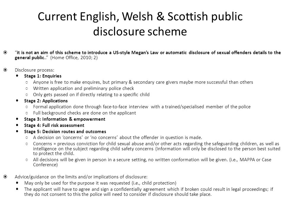 Current English, Welsh & Scottish public disclosure scheme  it is not an aim of this scheme to introduce a US-style Megan's Law or automatic disclosure of sexual offenders details to the general public.. (Home Office, 2010; 2)  Disclosure process: Stage 1: Enquiries ○ Anyone is free to make enquires, but primary & secondary care givers maybe more successful than others ○ Written application and preliminary police check ○ Only gets passed on if directly relating to a specific child Stage 2: Applications ○ Formal application done through face-to-face interview with a trained/specialised member of the police ○ Full background checks are done on the applicant Stage 3: Information & empowerment Stage 4: Full risk assessment Stage 5: Decision routes and outcomes ○ A decision on 'concerns' or 'no concerns' about the offender in question is made.