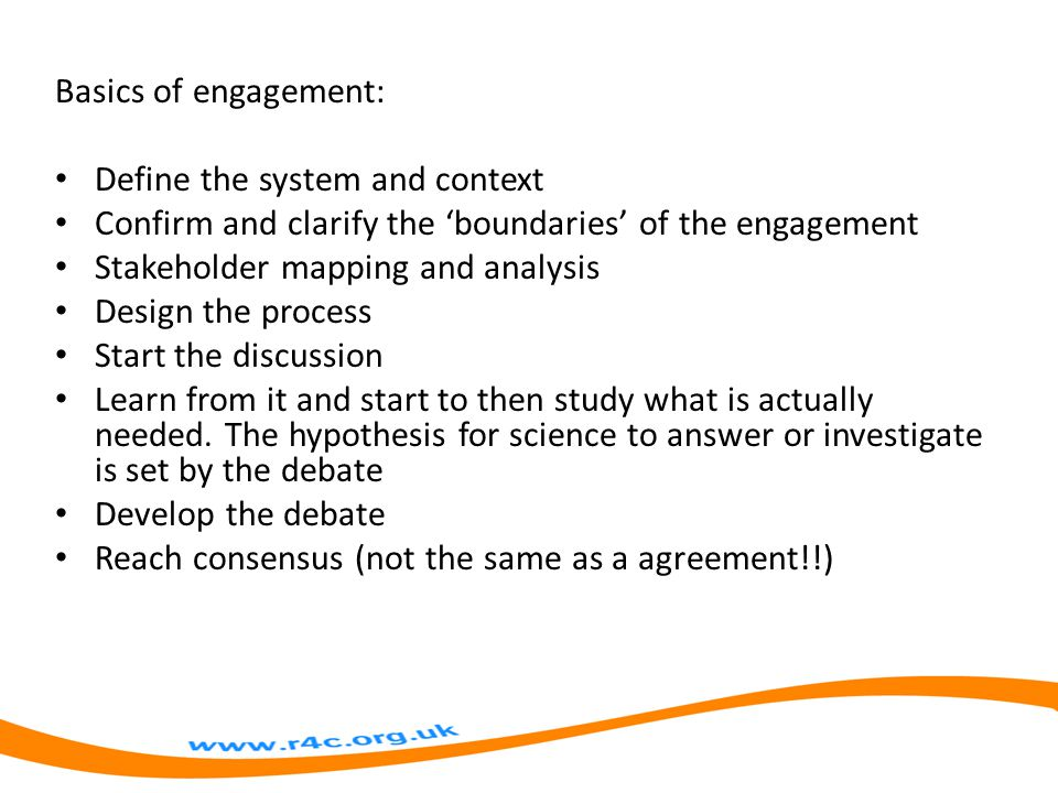 Basics of engagement: Define the system and context Confirm and clarify the 'boundaries' of the engagement Stakeholder mapping and analysis Design the process Start the discussion Learn from it and start to then study what is actually needed.
