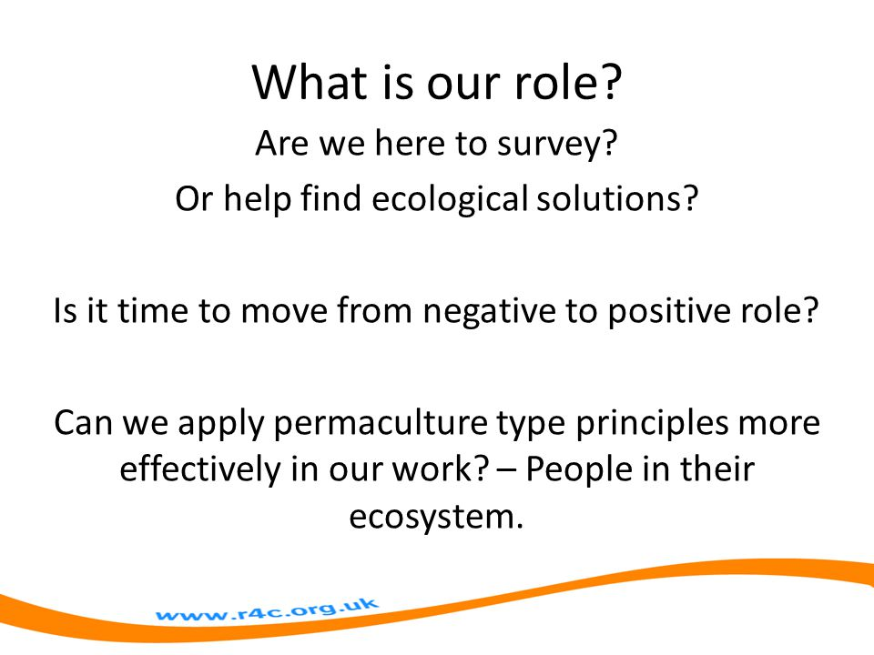What is our role. Are we here to survey. Or help find ecological solutions.