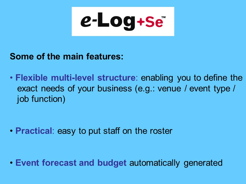 Some of the main features: Flexible multi-level structure: enabling you to define the exact needs of your business (e.g.: venue / event type / job function) Practical: easy to put staff on the roster Event forecast and budget automatically generated