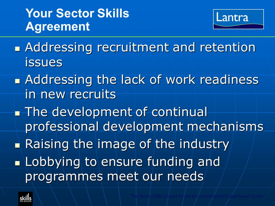 The Sector Skills Council for the Environmental and Land-based Sector Your Sector Skills Agreement Addressing recruitment and retention issues Addressing recruitment and retention issues Addressing the lack of work readiness in new recruits Addressing the lack of work readiness in new recruits The development of continual professional development mechanisms The development of continual professional development mechanisms Raising the image of the industry Raising the image of the industry Lobbying to ensure funding and programmes meet our needs Lobbying to ensure funding and programmes meet our needs