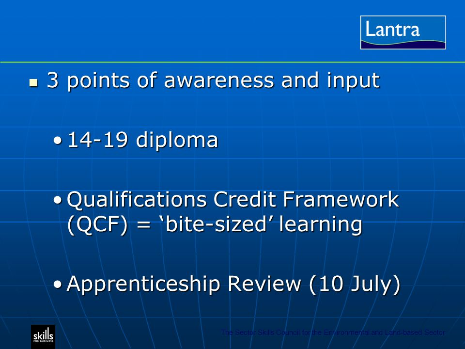 The Sector Skills Council for the Environmental and Land-based Sector 3 points of awareness and input 3 points of awareness and input 14-19 diploma14-19 diploma Qualifications Credit Framework (QCF) = 'bite-sized' learningQualifications Credit Framework (QCF) = 'bite-sized' learning Apprenticeship Review (10 July)Apprenticeship Review (10 July)