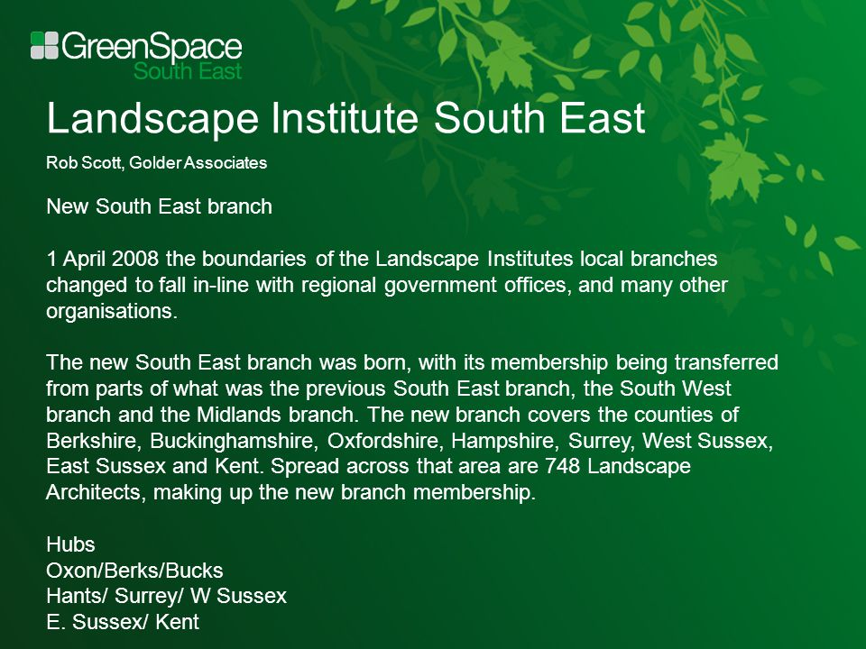 Landscape Institute South East Rob Scott, Golder Associates New South East branch 1 April 2008 the boundaries of the Landscape Institutes local branches changed to fall in-line with regional government offices, and many other organisations.