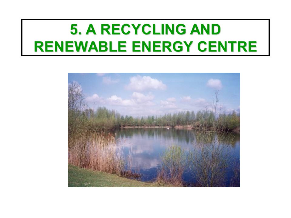 5. A RECYCLING AND RENEWABLE ENERGY CENTRE