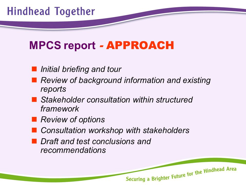 MPCS report - APPROACH Initial briefing and tour Review of background information and existing reports Stakeholder consultation within structured framework Review of options Consultation workshop with stakeholders Draft and test conclusions and recommendations