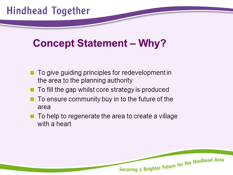 Concept Statement – Why?  To give guiding principles for redevelopment in the area to the planning authority  To fill the gap whilst core strategy i