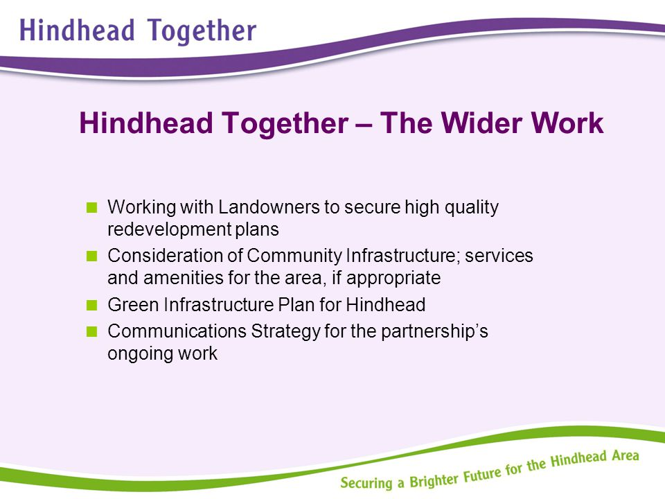 Hindhead Together – The Wider Work  Working with Landowners to secure high quality redevelopment plans  Consideration of Community Infrastructure; s