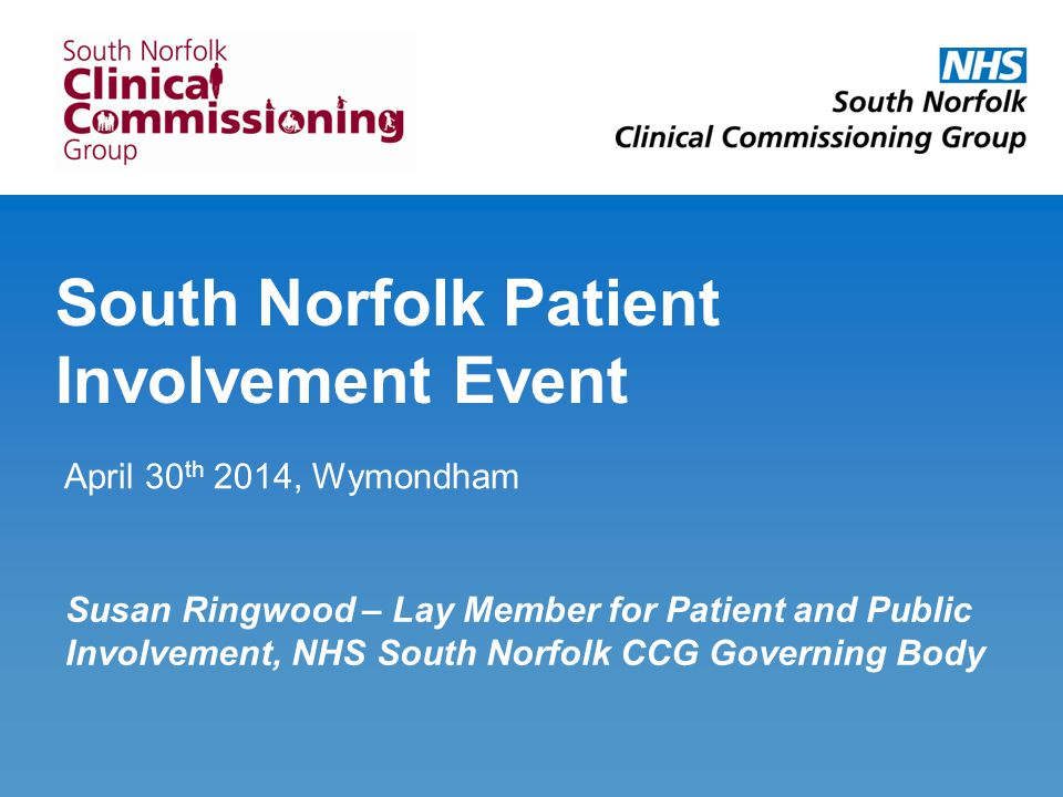South Norfolk Patient Involvement Event April 30 th 2014, Wymondham Susan Ringwood – Lay Member for Patient and Public Involvement, NHS South Norfolk CCG Governing Body