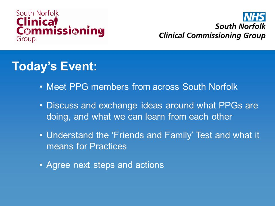 Today's Event: Meet PPG members from across South Norfolk Discuss and exchange ideas around what PPGs are doing, and what we can learn from each other Understand the 'Friends and Family' Test and what it means for Practices Agree next steps and actions