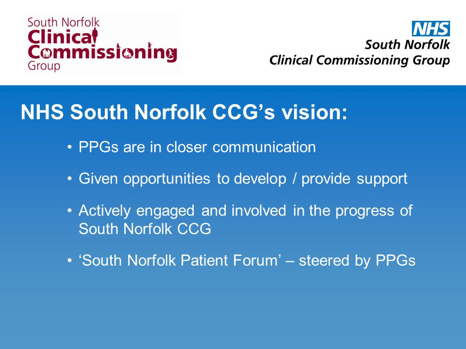 NHS South Norfolk CCG's vision: PPGs are in closer communication Given opportunities to develop / provide support Actively engaged and involved in the progress of South Norfolk CCG 'South Norfolk Patient Forum' – steered by PPGs