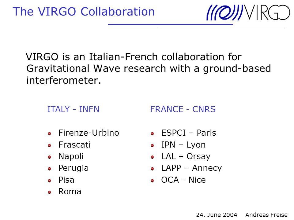 24. June 2004 Andreas Freise The VIRGO Collaboration VIRGO is an Italian-French collaboration for Gravitational Wave research with a ground-based inte