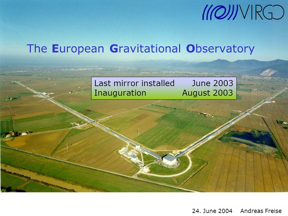 24. June 2004 Andreas Freise The European Gravitational Observatory Last mirror installed June 2003 Inauguration August 2003