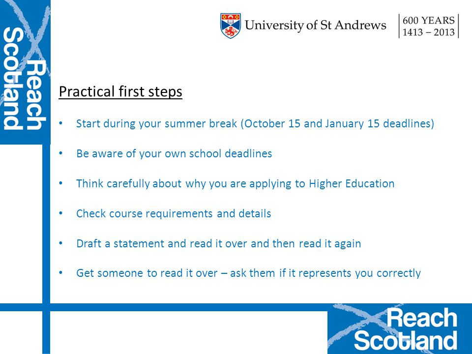 Practical first steps Start during your summer break (October 15 and January 15 deadlines) Be aware of your own school deadlines Think carefully about why you are applying to Higher Education Check course requirements and details Draft a statement and read it over and then read it again Get someone to read it over – ask them if it represents you correctly