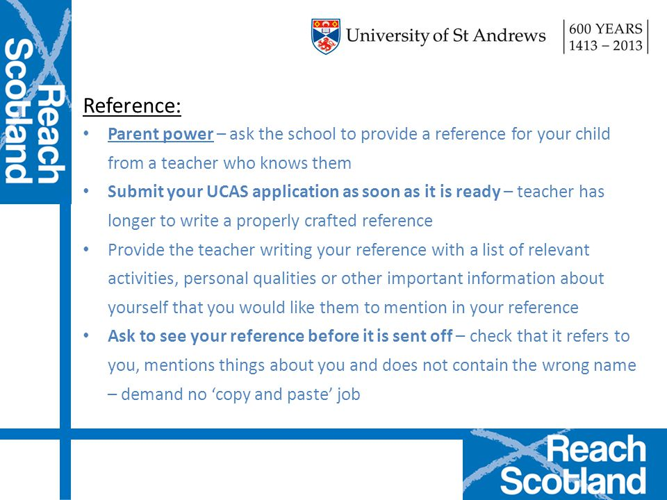 Reference: Parent power – ask the school to provide a reference for your child from a teacher who knows them Submit your UCAS application as soon as i