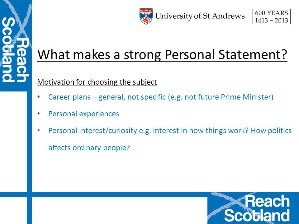 What makes a strong Personal Statement? Motivation for choosing the subject Career plans – general, not specific (e.g. not future Prime Minister) Pers