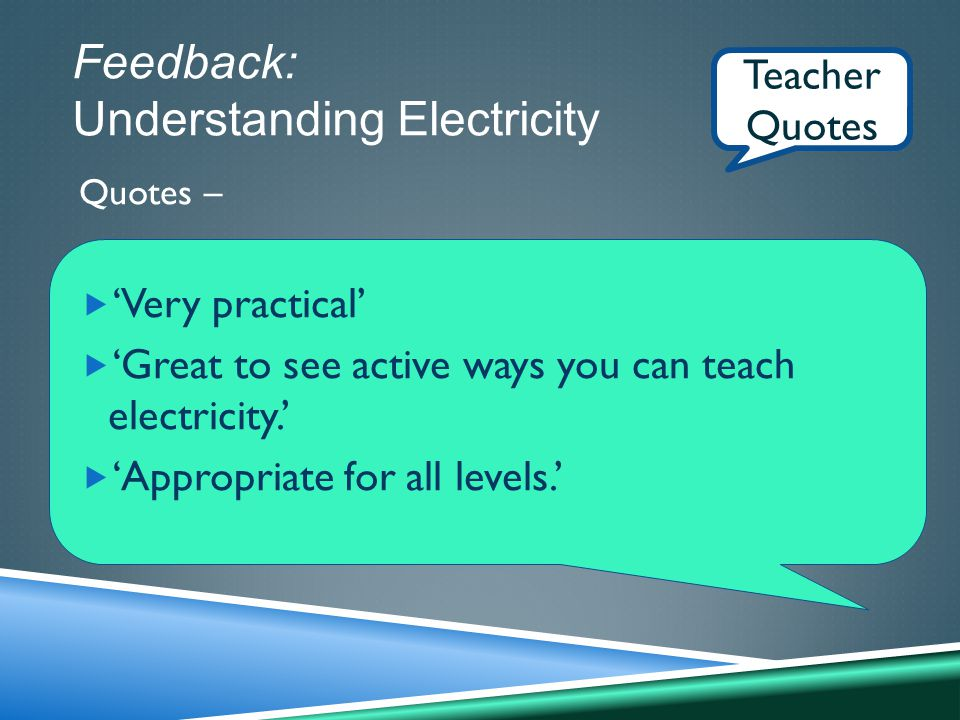 Feedback: Understanding Electricity Quotes –  'Very practical'  'Great to see active ways you can teach electricity.'  'Appropriate for all levels.' Teacher Quotes