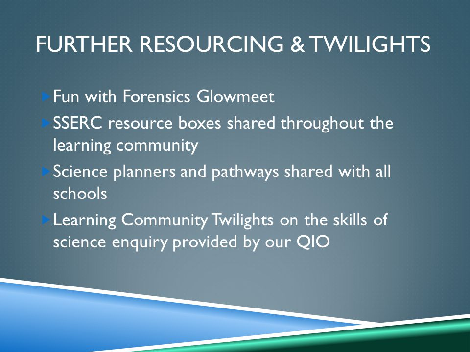 FURTHER RESOURCING & TWILIGHTS  Fun with Forensics Glowmeet  SSERC resource boxes shared throughout the learning community  Science planners and pathways shared with all schools  Learning Community Twilights on the skills of science enquiry provided by our QIO