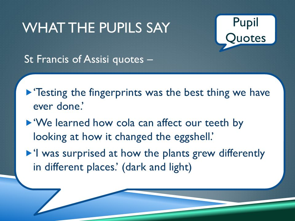 Pupil Quotes WHAT THE PUPILS SAY St Francis of Assisi quotes –  'Testing the fingerprints was the best thing we have ever done.'  'We learned how cola can affect our teeth by looking at how it changed the eggshell.'  'I was surprised at how the plants grew differently in different places.' (dark and light)