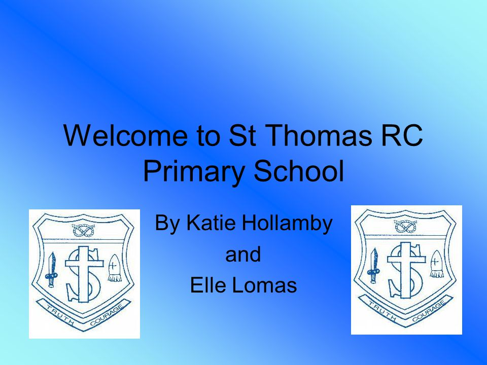 Welcome to St Thomas RC Primary School By Katie Hollamby and Elle Lomas