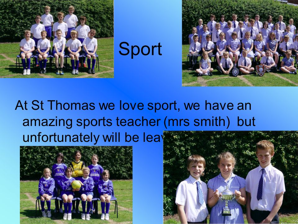 Sport At St Thomas we love sport, we have an amazing sports teacher (mrs smith) but unfortunately will be leaving soon.