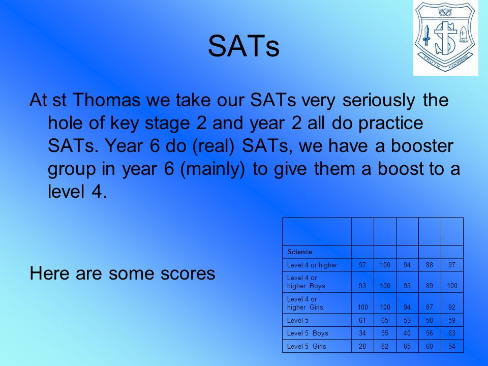 SATs At st Thomas we take our SATs very seriously the hole of key stage 2 and year 2 all do practice SATs.