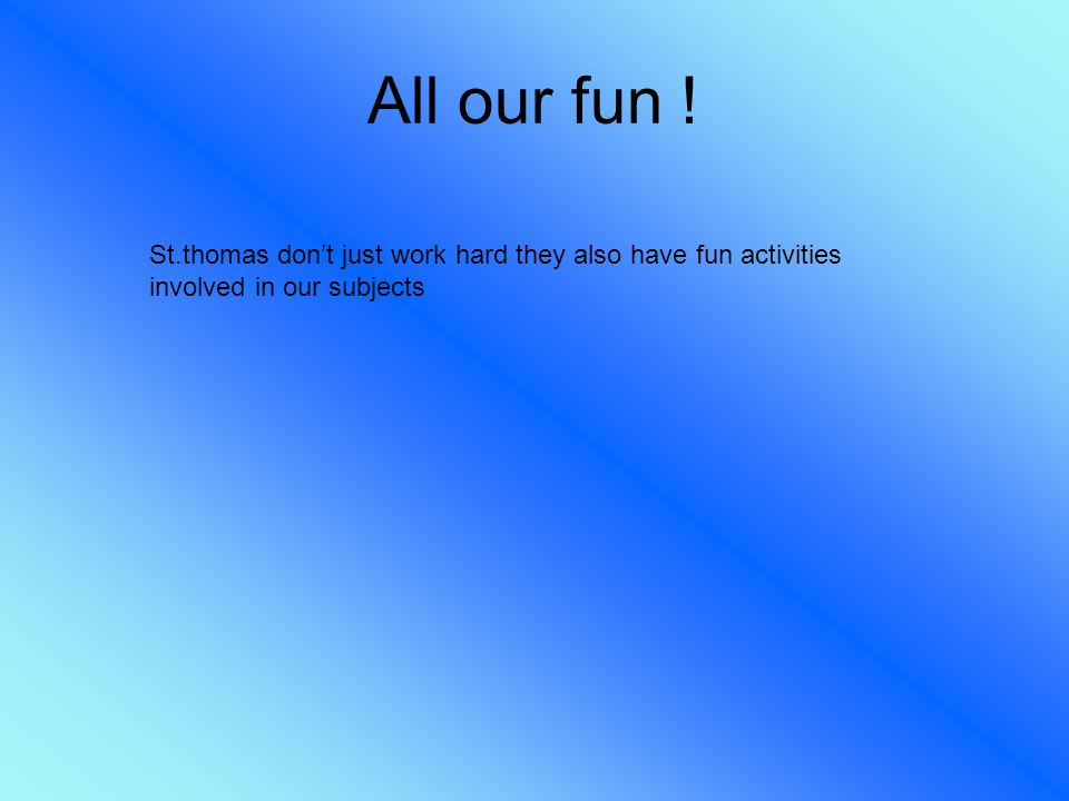 All our fun ! St.thomas don't just work hard they also have fun activities involved in our subjects