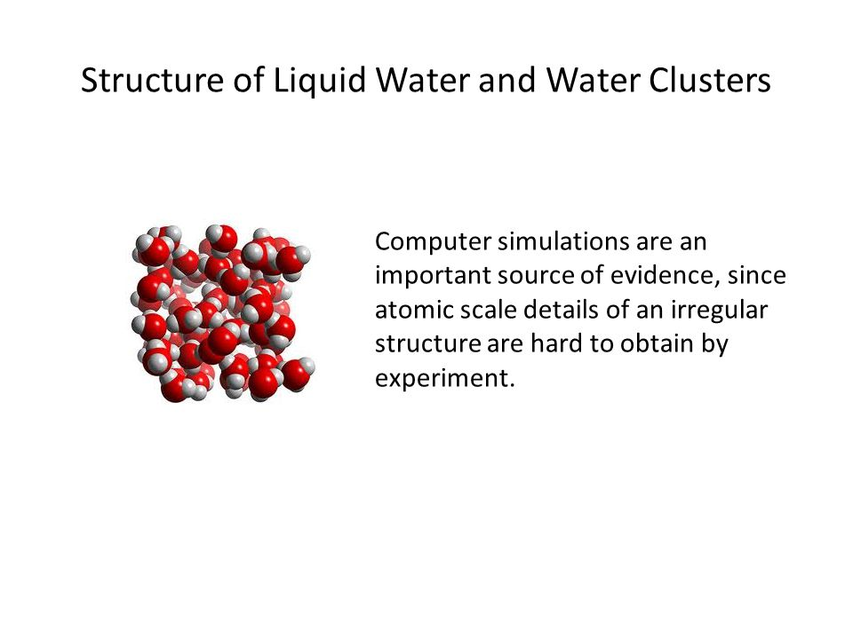 Structure of Liquid Water and Water Clusters Computer simulations are an important source of evidence, since atomic scale details of an irregular structure are hard to obtain by experiment.
