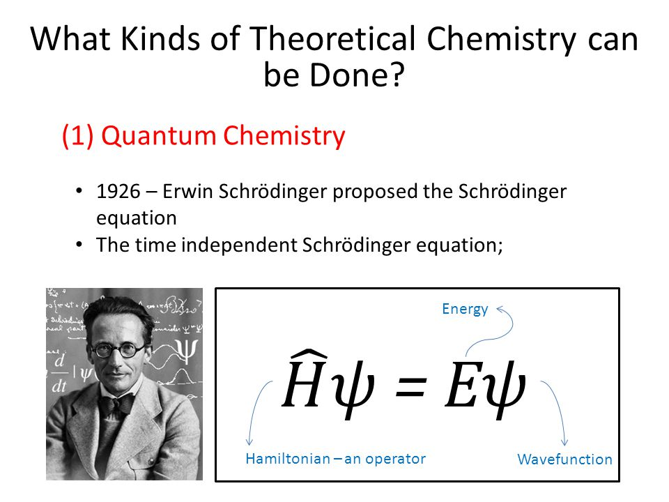 1926 – Erwin Schrödinger proposed the Schrödinger equation The time independent Schrödinger equation; Hamiltonian – an operator Energy Wavefunction What Kinds of Theoretical Chemistry can be Done.