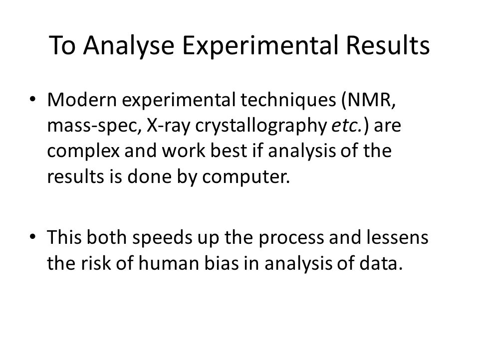 To Analyse Experimental Results Modern experimental techniques (NMR, mass-spec, X-ray crystallography etc.) are complex and work best if analysis of the results is done by computer.