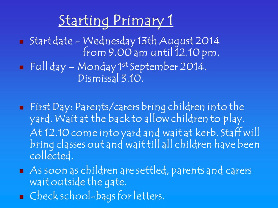 Start date - Wednesday 13th August 2014 from 9.00 am until 12.10 pm. Full day – Monday 1 st September 2014. Dismissal 3.10. First Day: Parents/carers