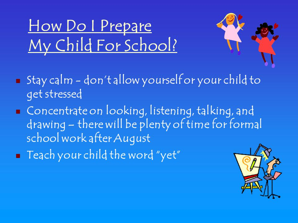 Stay calm - don't allow yourself or your child to get stressed Concentrate on looking, listening, talking, and drawing – there will be plenty of time for formal school work after August Teach your child the word yet How Do I Prepare My Child For School