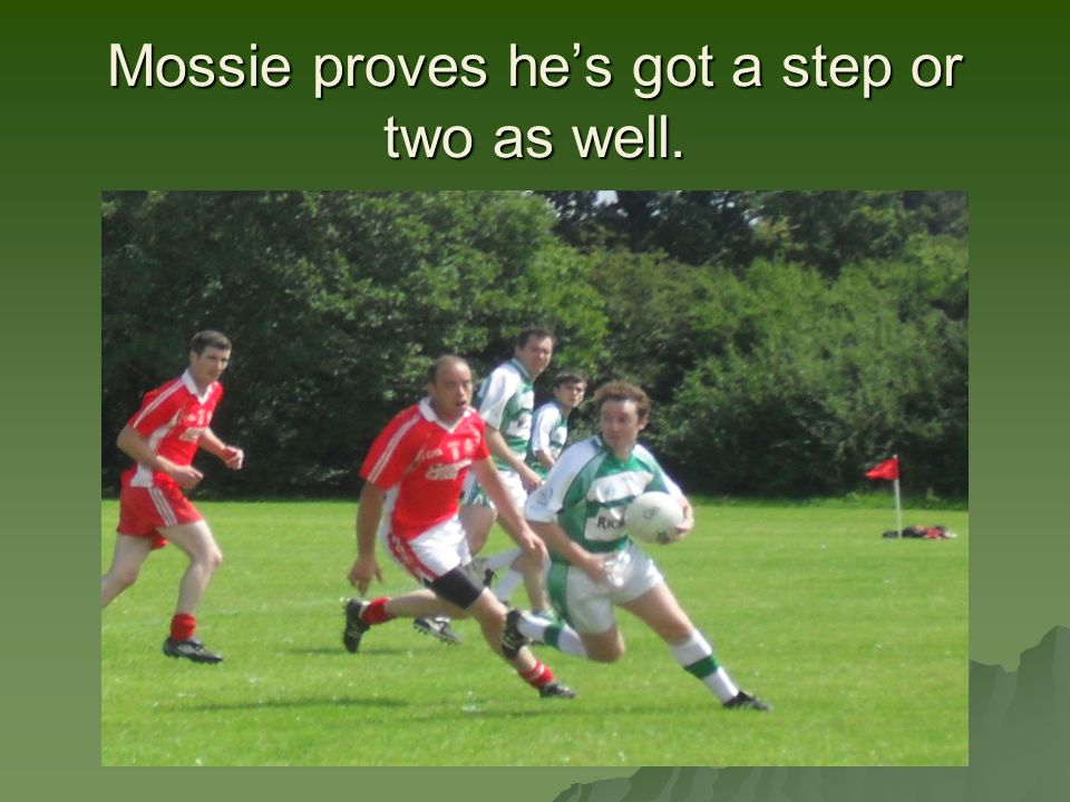 Mossie proves he's got a step or two as well.