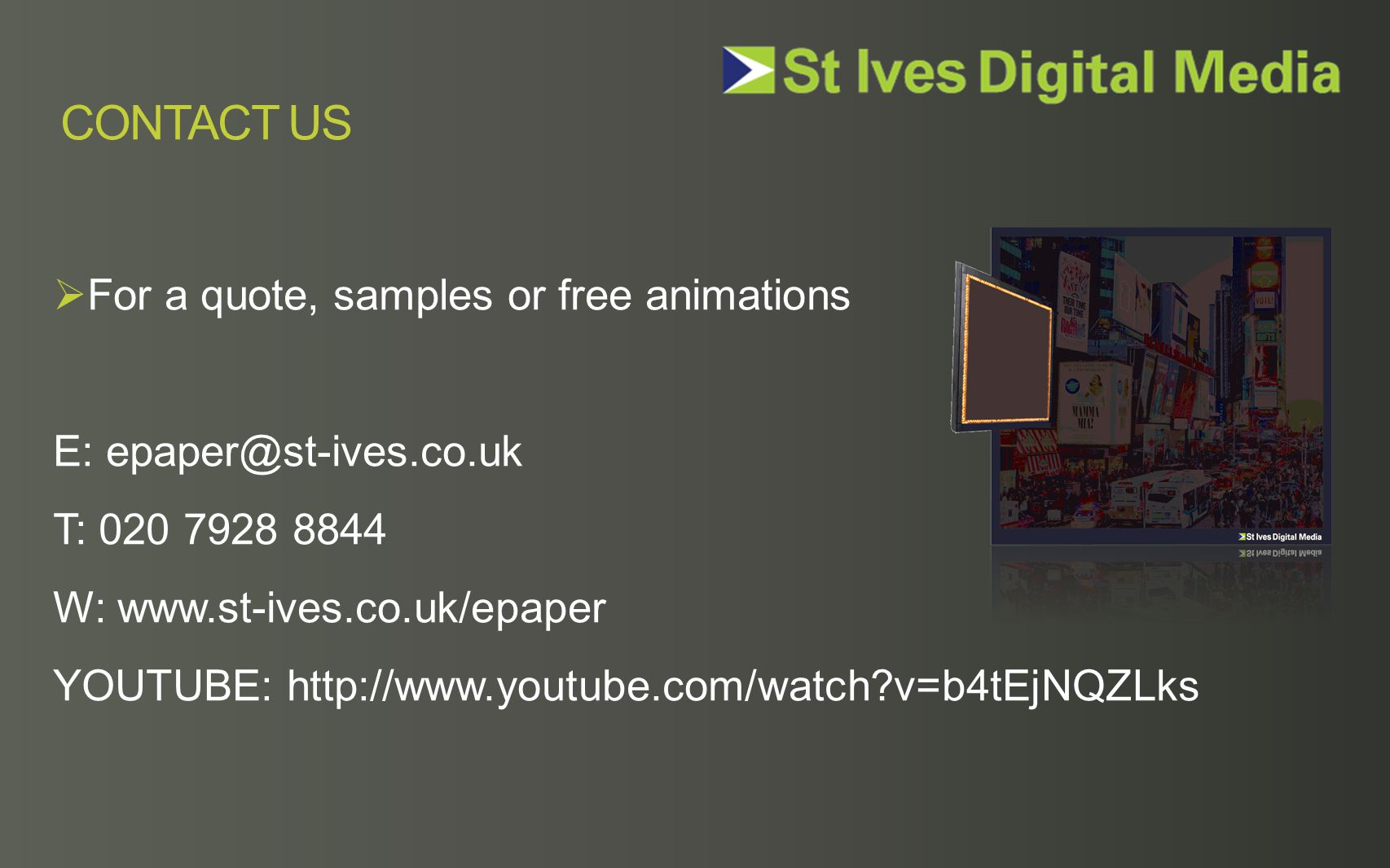  For a quote, samples or free animations E: epaper@st-ives.co.uk T: 020 7928 8844 W: www.st-ives.co.uk/epaper YOUTUBE: http://www.youtube.com/watch?v=b4tEjNQZLks CONTACT US
