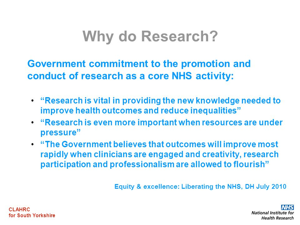 "CLAHRC for South Yorkshire Why do Research? Government commitment to the promotion and conduct of research as a core NHS activity: ""Research is vital"