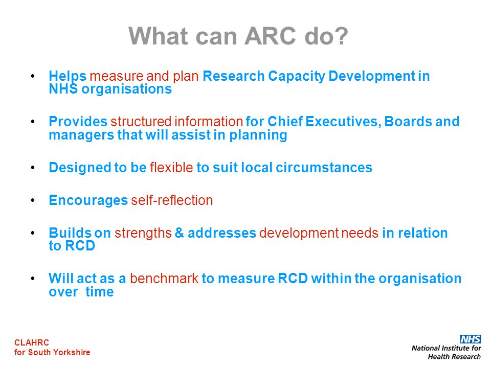 CLAHRC for South Yorkshire What can ARC do? Helps measure and plan Research Capacity Development in NHS organisations Provides structured information
